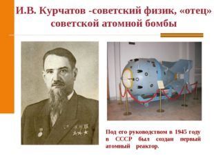 И.В. Курчатов -советский физик, «отец» советской атомной бомбы Под его руково