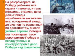 На разгром врага, на Победу работала вся страна - и воины, и тыл: женщины, ст