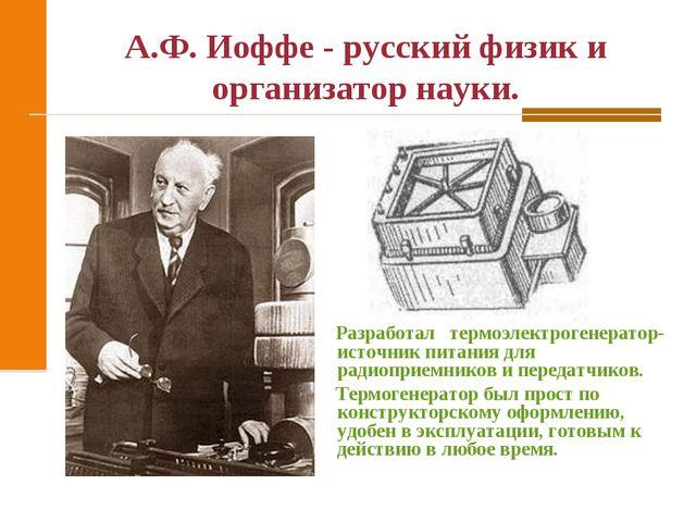А.Ф. Иоффе - русский физик и организатор науки. Разработал термоэлектрогенера...