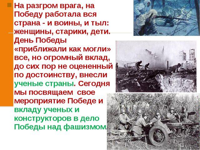 На разгром врага, на Победу работала вся страна - и воины, и тыл: женщины, ст...