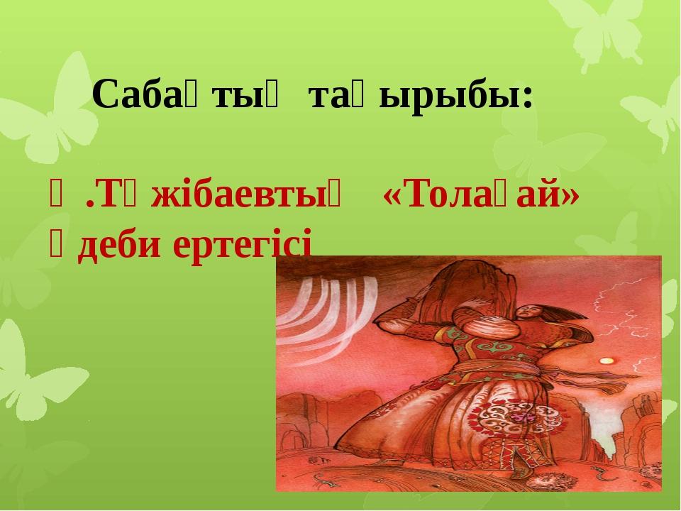 Сабақтың тақырыбы: Ә.Тәжібаевтың «Толағай» әдеби ертегісі
