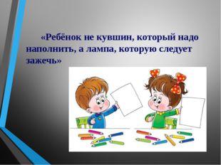 «Ребёнок не кувшин, который надо наполнить, а лампа, которую следует зажечь»