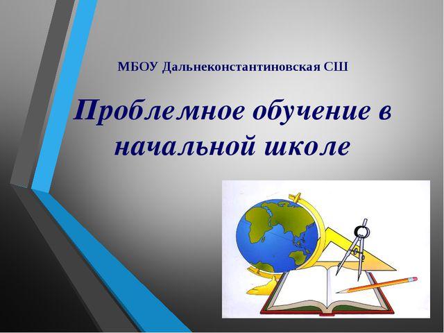 МБОУ Дальнеконстантиновская СШ Проблемное обучение в начальной школе