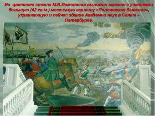 Из цветного стекла М.В.Ломоносов выложил вместе с учениками большую (42 кв.м.