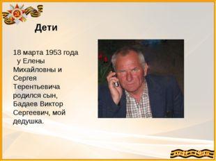 Дети 18 марта 1953 года у Елены Михайловны и Сергея Терентьевича родился сын,