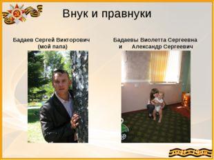 Внук и правнуки Бадаев Сергей Викторович (мой папа) Бадаевы Виолетта Сергеевн
