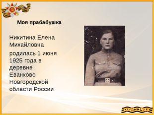 Моя прабабушка Никитина Елена Михайловна родилась 1 июня 1925 года в деревне