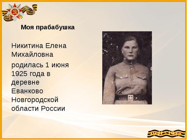 Моя прабабушка Никитина Елена Михайловна родилась 1 июня 1925 года в деревне...