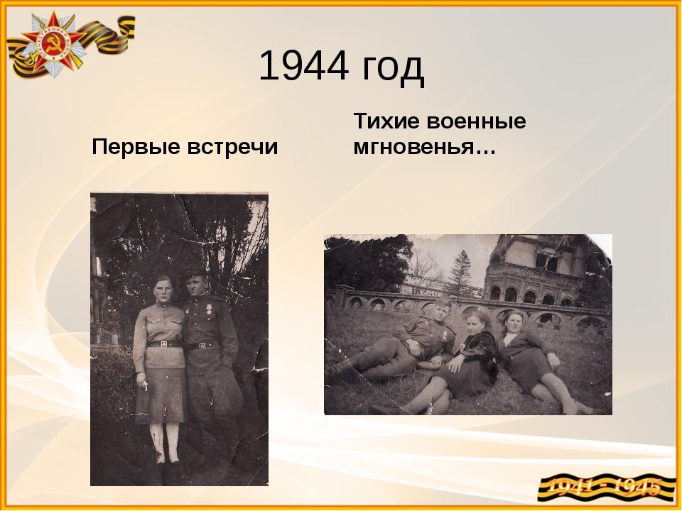 1944 год Первые встречи Тихие военные мгновенья…