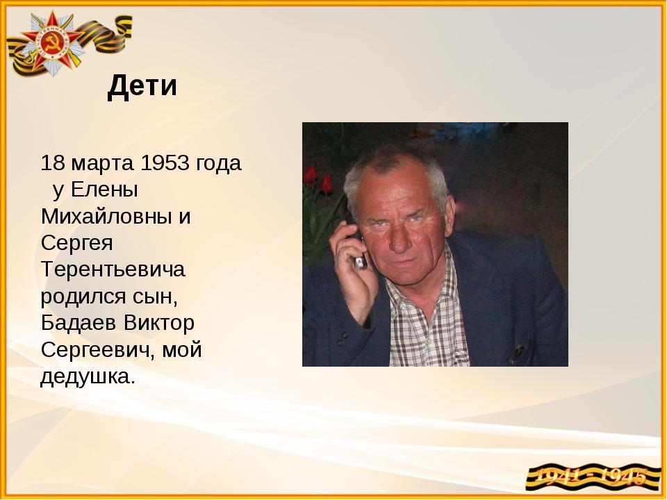 Дети 18 марта 1953 года у Елены Михайловны и Сергея Терентьевича родился сын,...