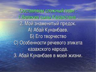 Составляем сложный план : 1.Великие сыны Казахстана . 2. Мой знаменитый предо