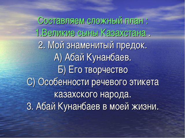 Составляем сложный план : 1.Великие сыны Казахстана . 2. Мой знаменитый предо...
