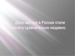 День матери в России стали отмечать сравнительно недавно.