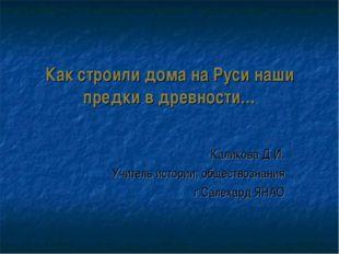 Как строили дома на Руси наши предки в древности… Каликова Д.И. Учитель истор