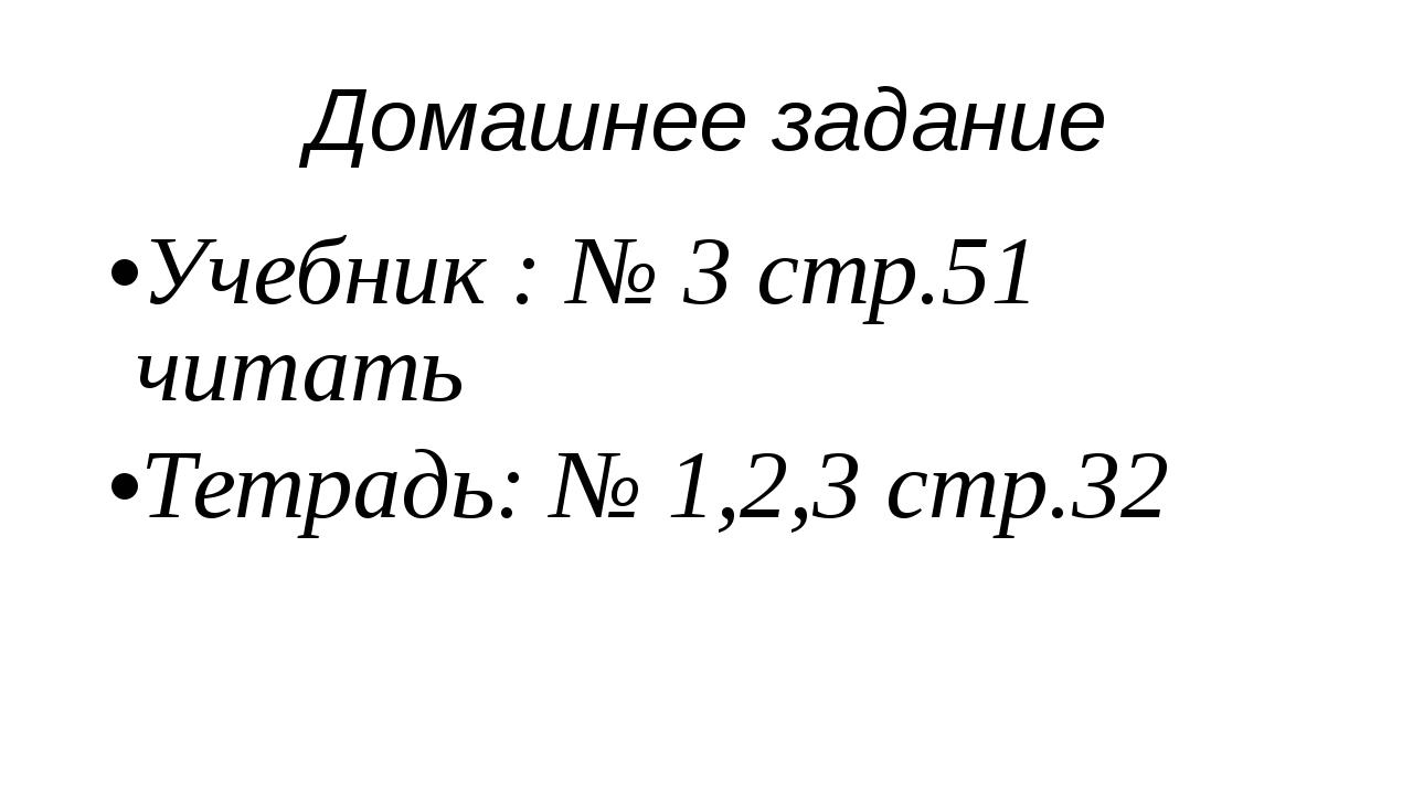 Домашнее задание Учебник : № 3 стр.51 читать Тетрадь: № 1,2,3 стр.32