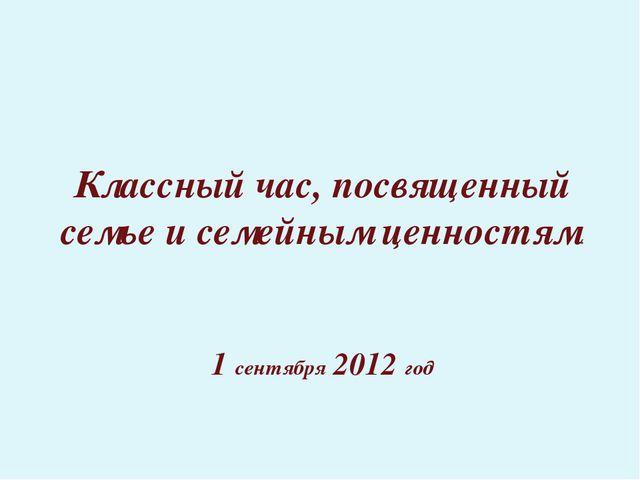 1 сентября 2012 год Классный час, посвященный семье и семейным ценностям.