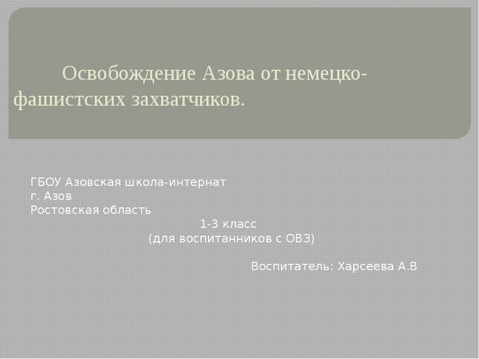 Освобождение Азова от немецко-фашистских захватчиков. ГБОУ Азовская школа-ин...