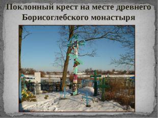 Поклонный крест на месте древнего Борисоглебского монастыря