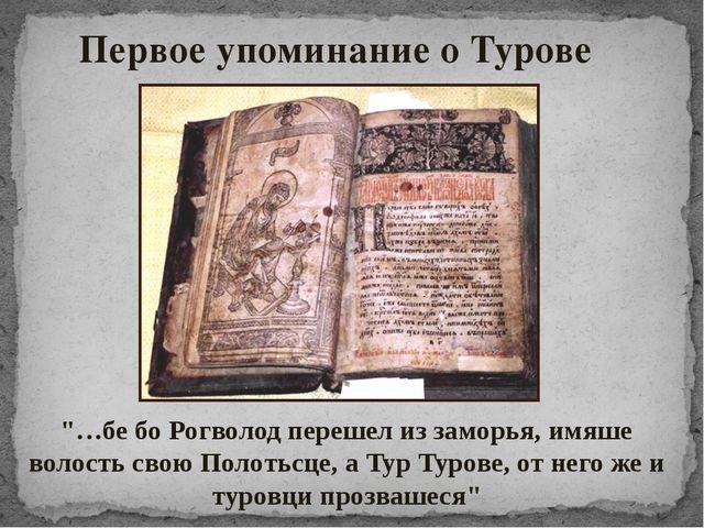 """""""…бе бо Рогволод перешел из заморья, имяше волость свою Полотьсце, а Тур Туро..."""