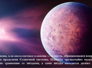 Экзопланета, или внесолнечная планета — планета, обращающаяся вокруг звезды з