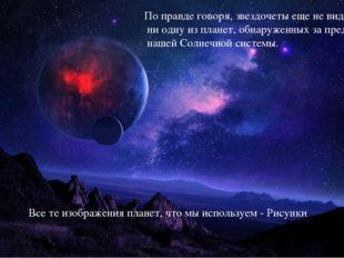 По правде говоря, звездочеты еще не видели ни одну из планет, обнаруженных за