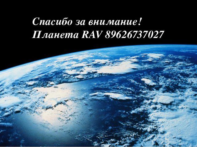 Спасибо за внимание! Планета RAV 89626737027