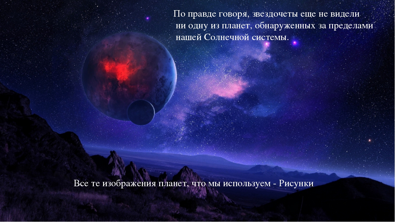 По правде говоря, звездочеты еще не видели ни одну из планет, обнаруженных за...