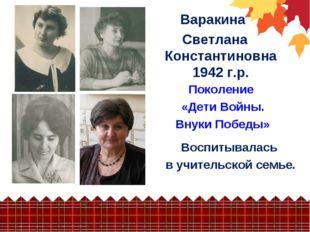 Варакина Светлана Константиновна 1942 г.р. Поколение «Дети Войны. Внуки Побед