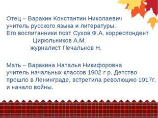 Отец – Варакин Константин Николаевич учитель русского языка и литературы. Его