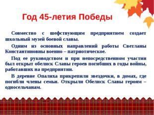 Год 45-летия Победы Совместно с шефствующим предприятием создает школьный муз
