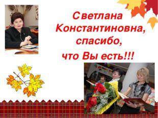 Светлана Константиновна, спасибо, что Вы есть!!!