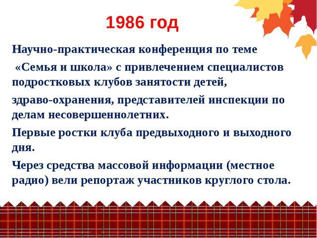 1986 год Научно-практическая конференция по теме «Семья и школа» с привлечени...