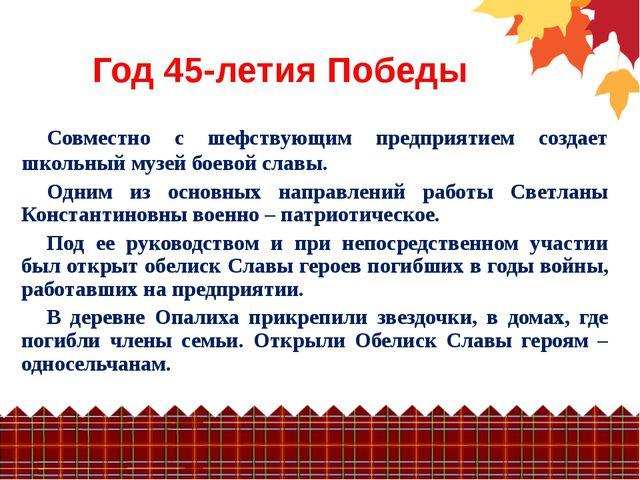 Год 45-летия Победы Совместно с шефствующим предприятием создает школьный муз...