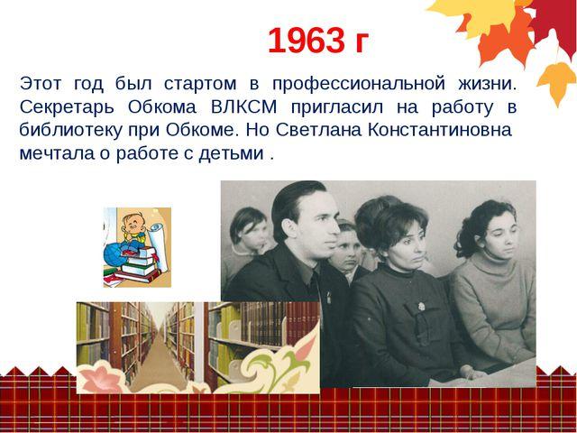 1963 г Этот год был стартом в профессиональной жизни. Секретарь Обкома ВЛКСМ...