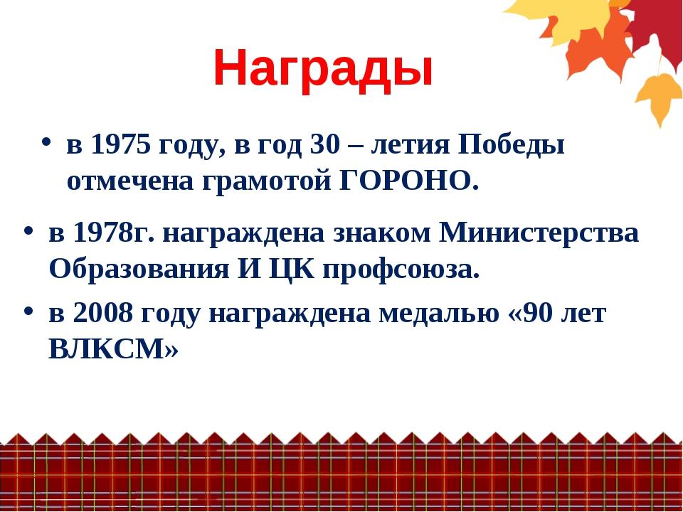 Награды в 1975 году, в год 30 – летия Победы отмечена грамотой ГОРОНО. в 1978...