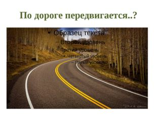 По дороге передвигается..?