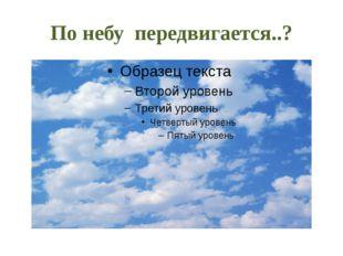 По небу передвигается..?