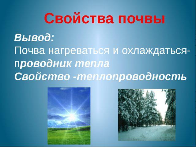 Свойства почвы Вывод: Почва нагреваться и охлаждаться- проводник тепла Свойст...