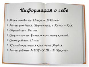 Информация о себе Дата рождения: 15 апреля 1980 года. Место рождения: Кыргызс