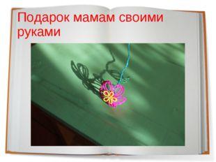 Подарок мамам своими руками