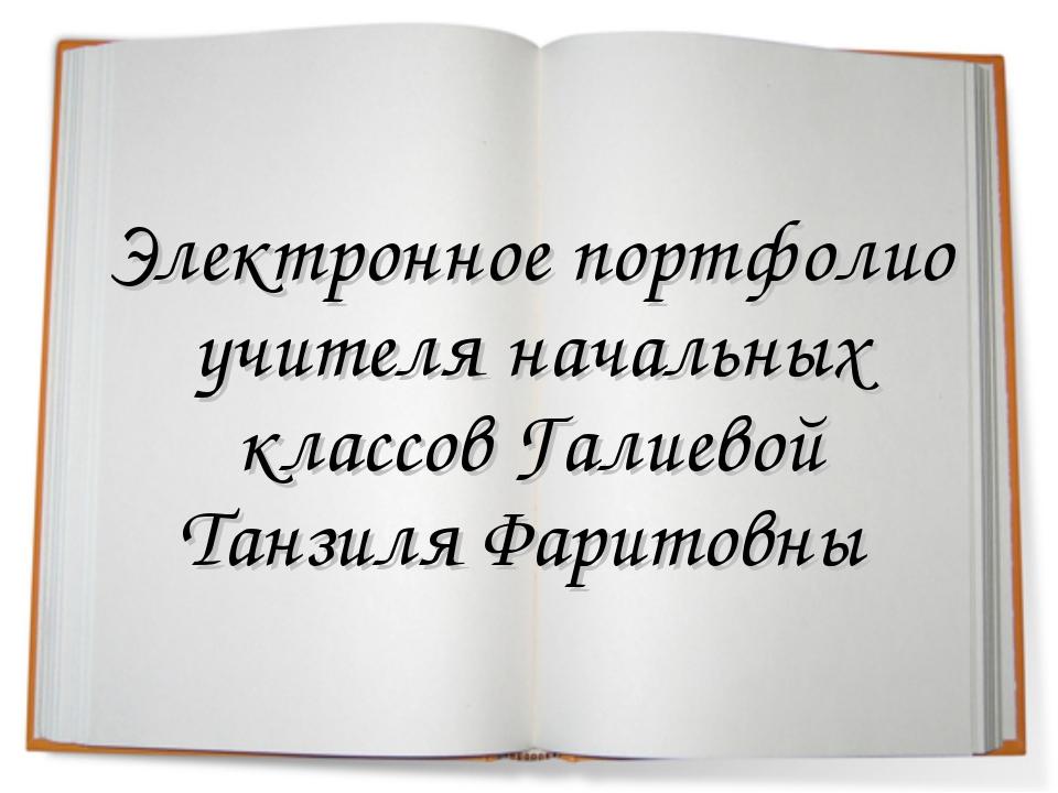 Электронное портфолио учителя начальных классов Галиевой Танзиля Фаритовны