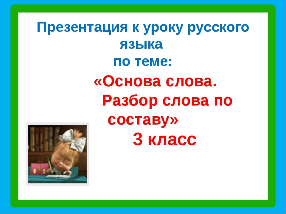 Презентация к уроку русского языка по теме: «Основа слова. Разбор слова по со...