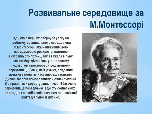 Однією з перших звернула увагу на проблему розвивального середовища М.Монтесс...