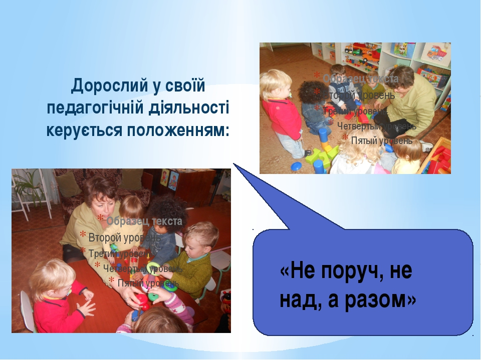 Дорослий у своїй педагогічній діяльності керується положенням: «Не поруч, не...