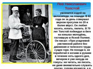 Лев Николаевич Толстой увлекался ездой на велосипеде, на лошади. В 82 года он