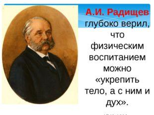 А.И. Радищев глубоко верил, что физическим воспитанием можно «укрепить тело,