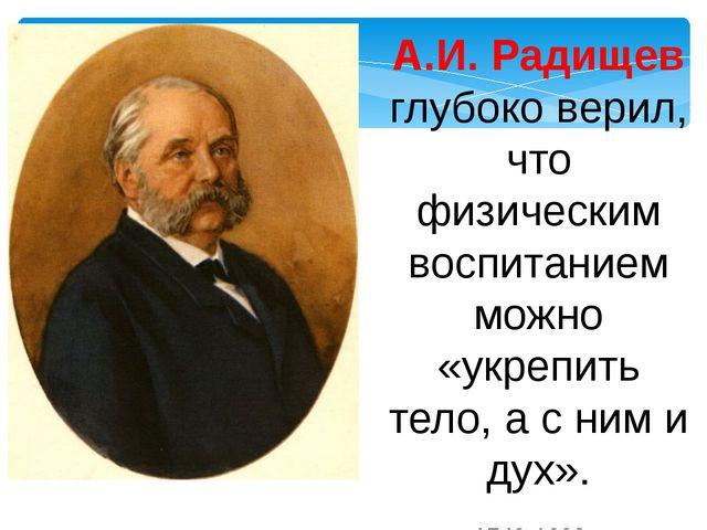 А.И. Радищев глубоко верил, что физическим воспитанием можно «укрепить тело,...