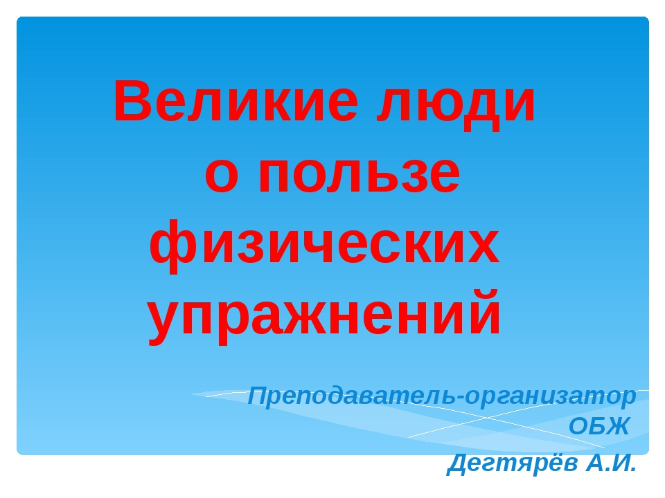 Великие люди о пользе физических упражнений Преподаватель-организатор ОБЖ Дег...