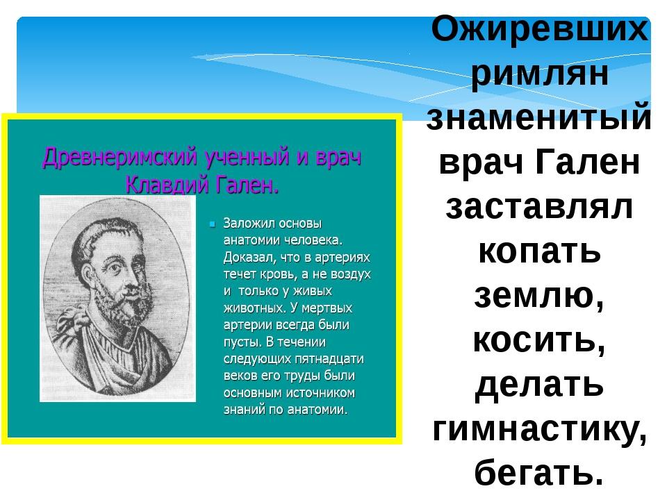 Ожиревших римлян знаменитый врач Гален заставлял копать землю, косить, делать...