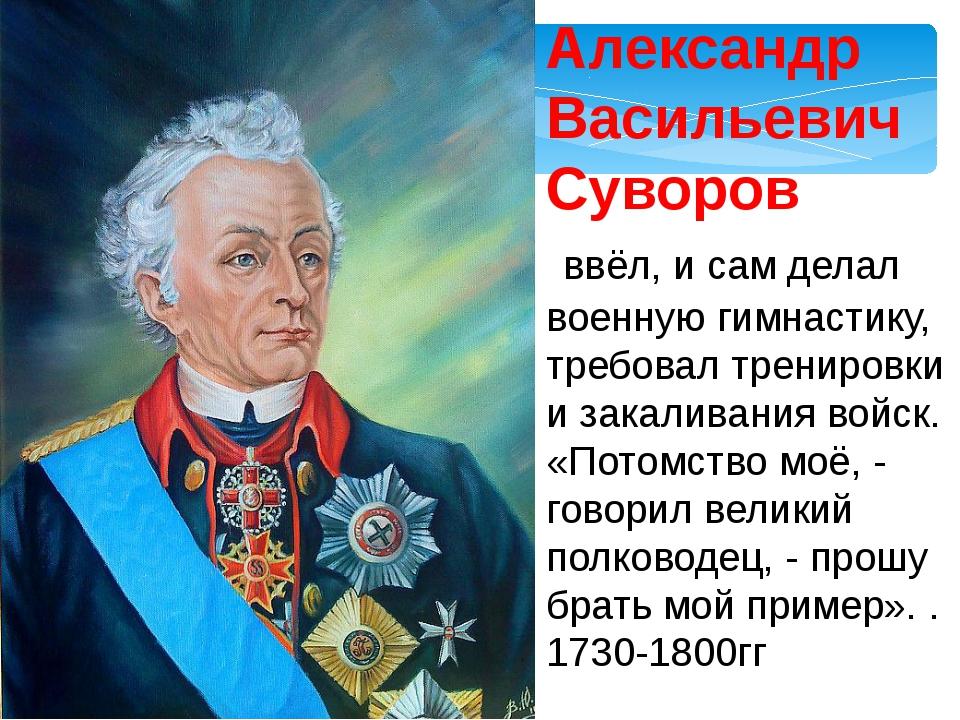 Александр Васильевич Суворов ввёл, и сам делал военную гимнастику, требовал т...